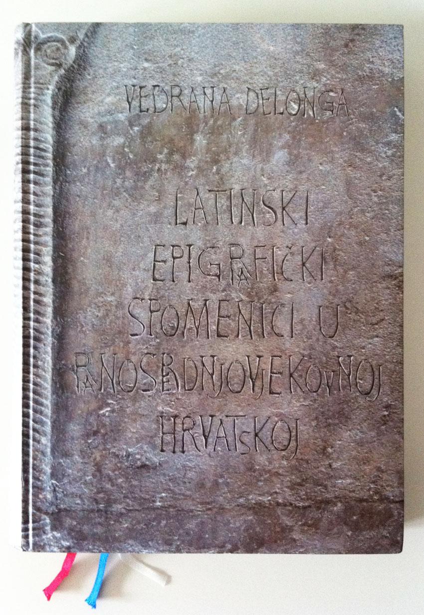 Vedrana Delonga - naslovnica monografije 'Latinski epigrafički spomenici u ranosrednjovjekovnoj Hrvatskoj'.